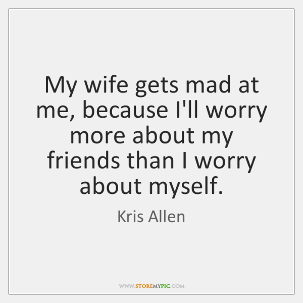 My wife gets mad at me, because I'll worry more about my ...