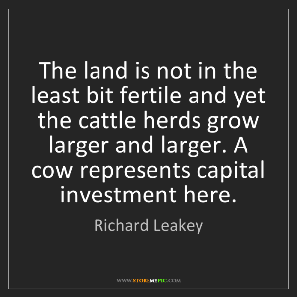 Richard Leakey: The land is not in the least bit fertile and yet the...