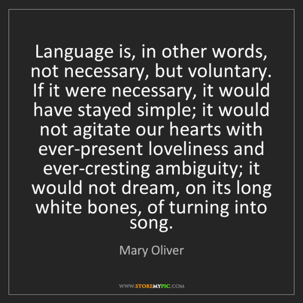 Mary Oliver: Language is, in other words, not necessary, but voluntary....