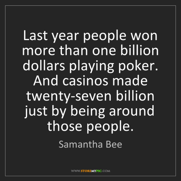 Samantha Bee: Last year people won more than one billion dollars playing...