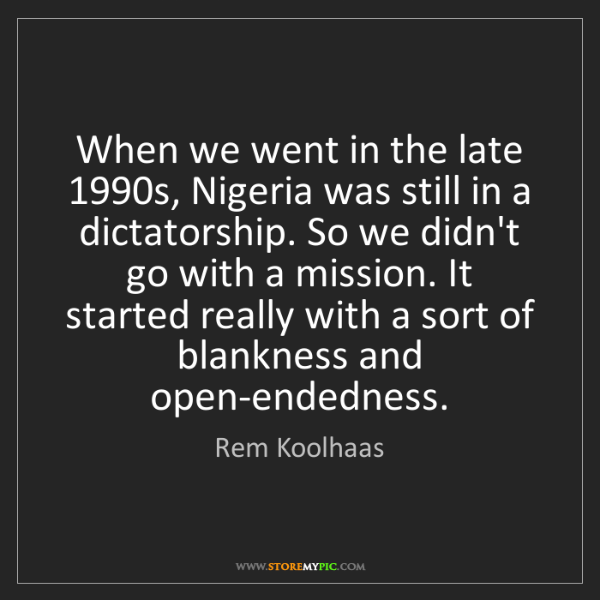 Rem Koolhaas: When we went in the late 1990s, Nigeria was still in...