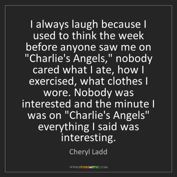 Cheryl Ladd: I always laugh because I used to think the week before...