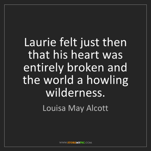 Louisa May Alcott: Laurie felt just then that his heart was entirely broken...