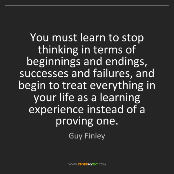Guy Finley: You must learn to stop thinking in terms of beginnings...