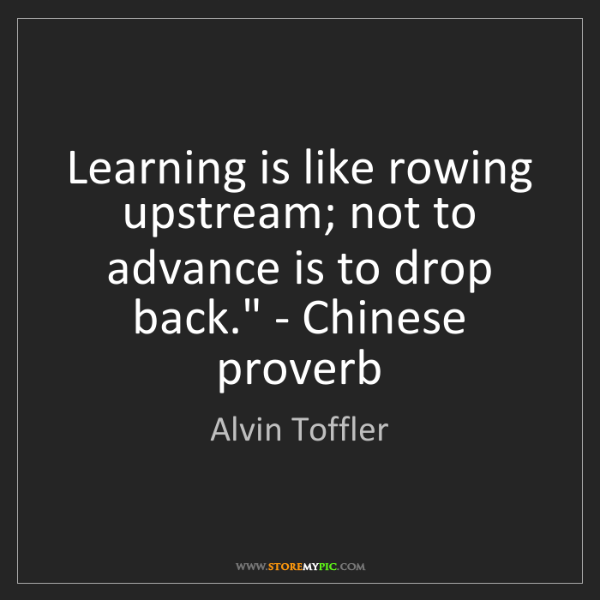 Alvin Toffler: 'Learning is like rowing upstream; not to advance is...
