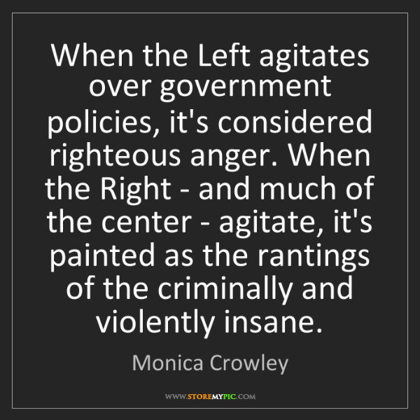 Monica Crowley: When the Left agitates over government policies, it's...