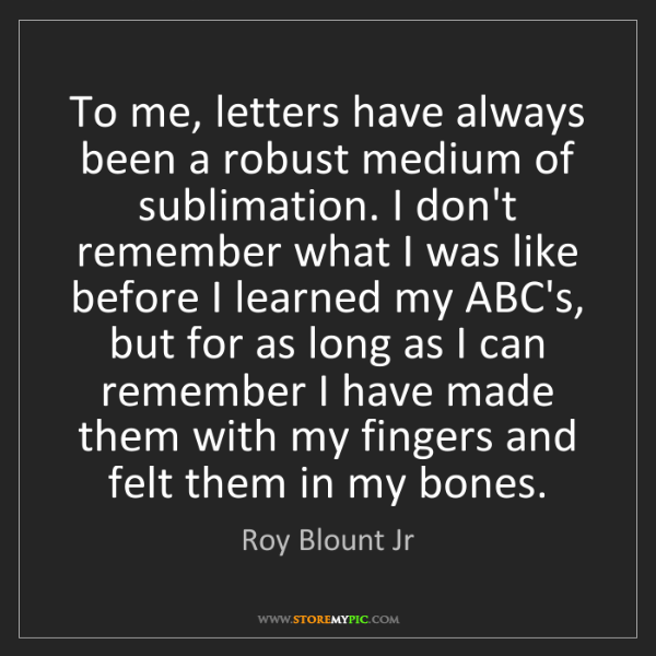 Roy Blount Jr: To me, letters have always been a robust medium of sublimation....