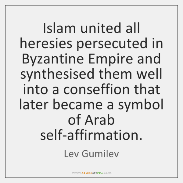 Islam united all heresies persecuted in Byzantine Empire and synthesised them well ...