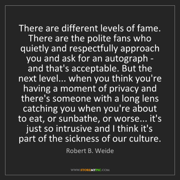 Robert B. Weide: There are different levels of fame. There are the polite...