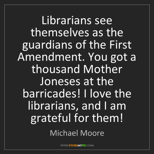 Michael Moore: Librarians see themselves as the guardians of the First...