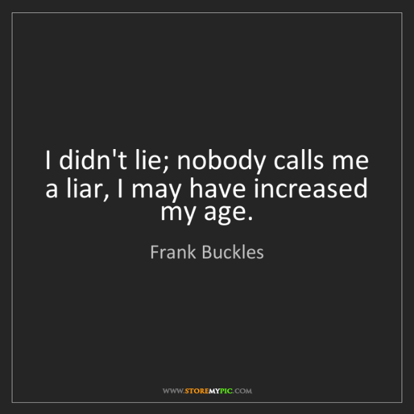Frank Buckles: I didn't lie; nobody calls me a liar, I may have increased...