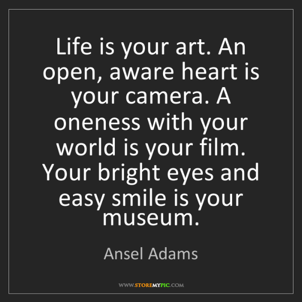 Ansel Adams: Life is your art. An open, aware heart is your camera....