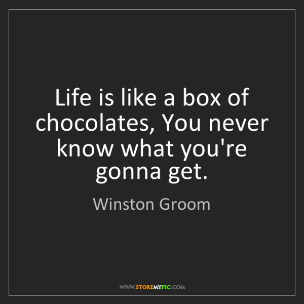 Winston Groom: Life is like a box of chocolates, You never know what...