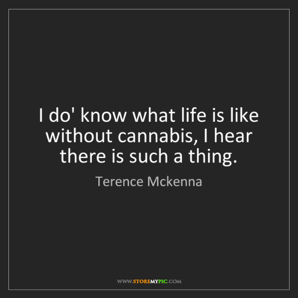 Terence Mckenna: I do' know what life is like without cannabis, I hear...