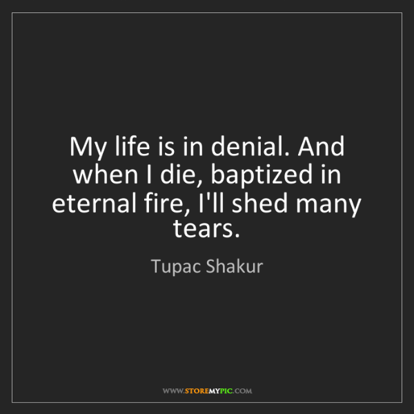 Tupac Shakur: My life is in denial. And when I die, baptized in eternal...