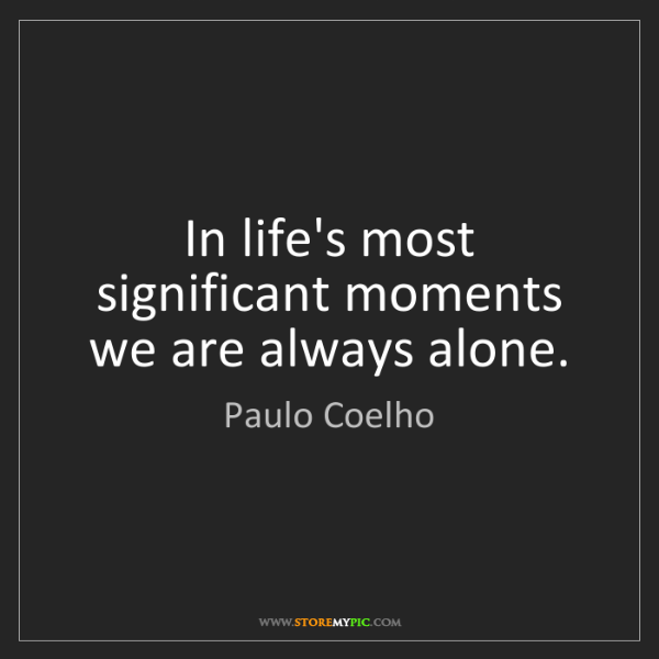 Paulo Coelho: In life's most significant moments we are always alone.