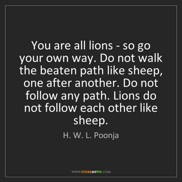 H. W. L. Poonja: You are all lions - so go your own way. Do not walk the...