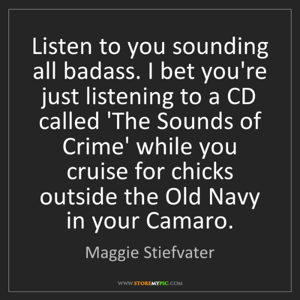 Maggie Stiefvater: Listen to you sounding all badass. I bet you're just...