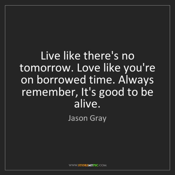 Jason Gray: Live like there's no tomorrow. Love like you're on borrowed...