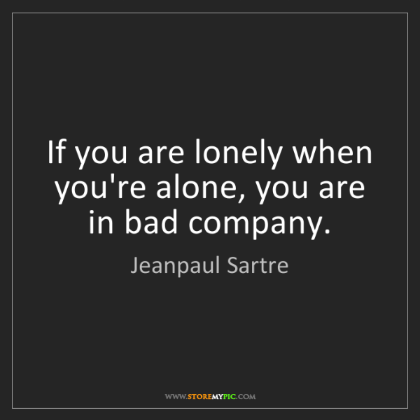 Jeanpaul Sartre: If you are lonely when you're alone, you are in bad company.