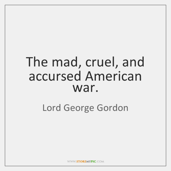 The mad, cruel, and accursed American war.