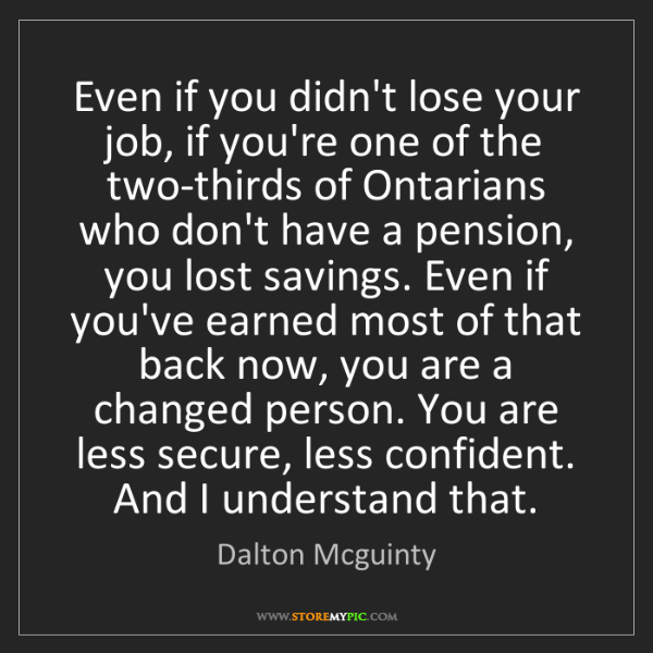 Dalton Mcguinty: Even if you didn't lose your job, if you're one of the...