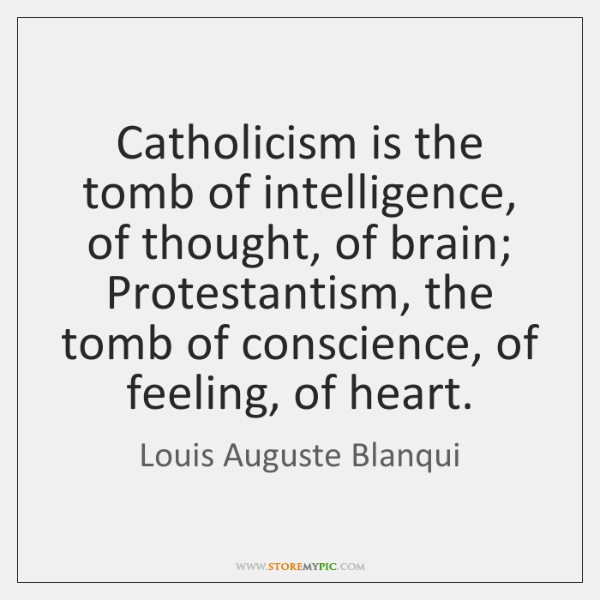 Catholicism is the tomb of intelligence, of thought, of brain; Protestantism, the ...