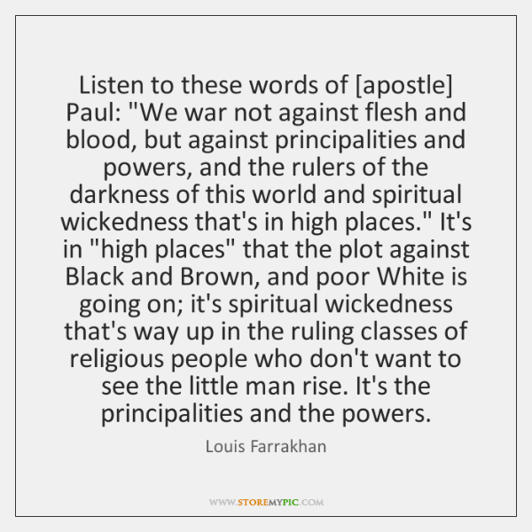 """Listen to these words of [apostle] Paul: """"We war not against flesh ..."""
