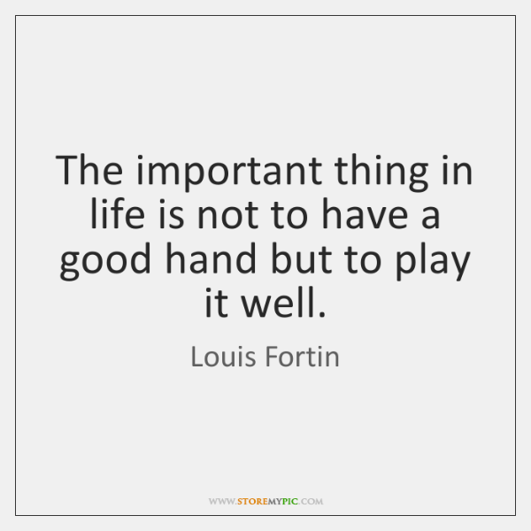 The important thing in life is not to have a good hand ...