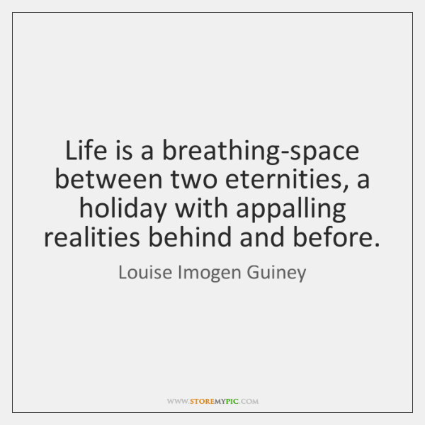 Life is a breathing-space between two eternities, a holiday with appalling realities ...