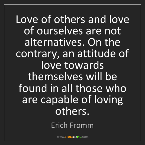 Erich Fromm: Love of others and love of ourselves are not alternatives....