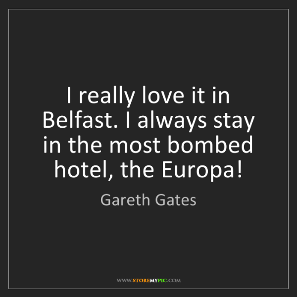 Gareth Gates: I really love it in Belfast. I always stay in the most...