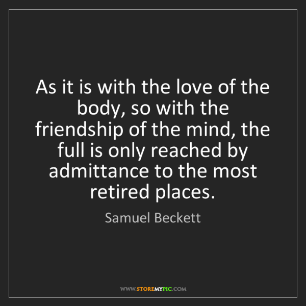Samuel Beckett: As it is with the love of the body, so with the friendship...
