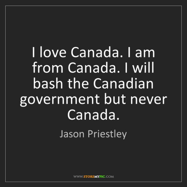 Jason Priestley: I love Canada. I am from Canada. I will bash the Canadian...