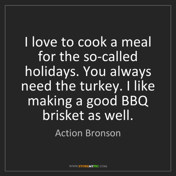 Action Bronson: I love to cook a meal for the so-called holidays. You...