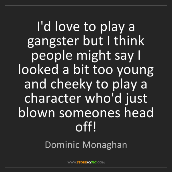 Dominic Monaghan: I'd love to play a gangster but I think people might...