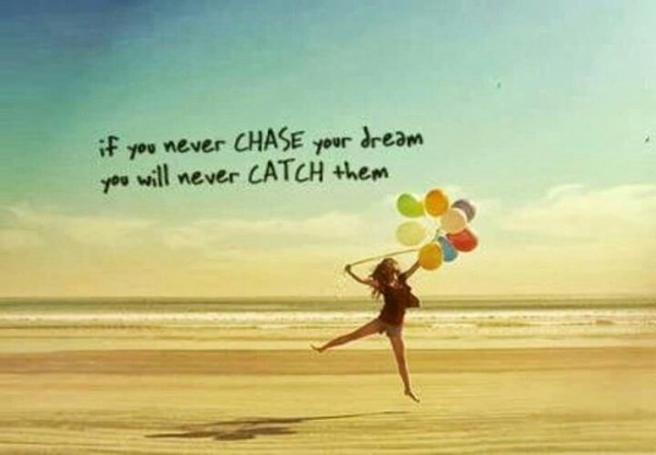 If you never chase your dreams you will never catch them
