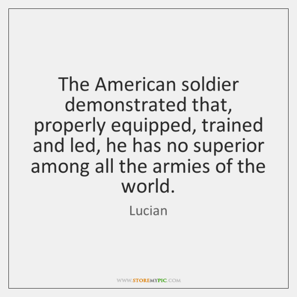 The American soldier demonstrated that, properly equipped, trained and led, he has ...