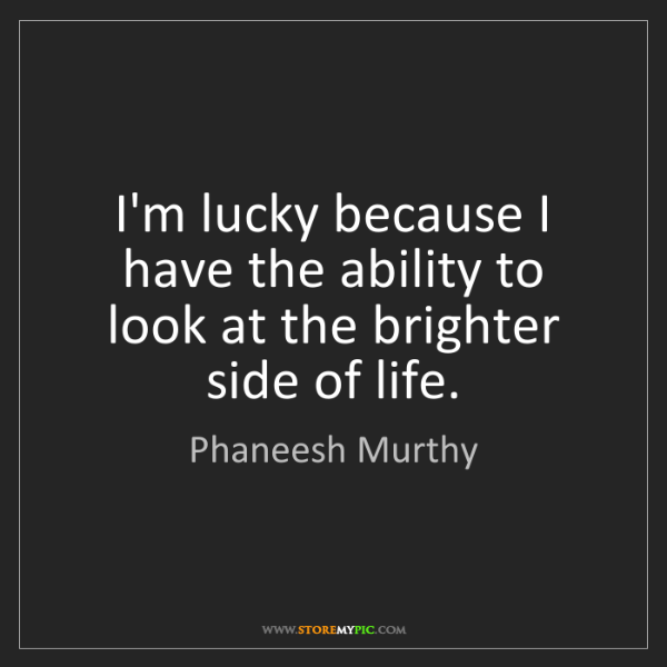 Phaneesh Murthy: I'm lucky because I have the ability to look at the brighter...