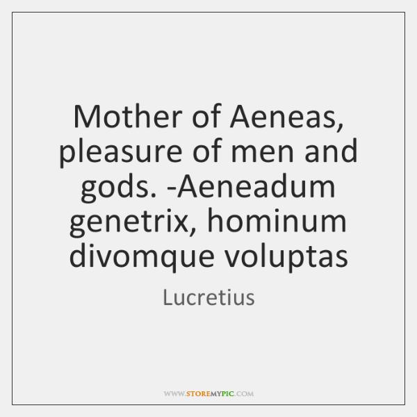 Mother of Aeneas, pleasure of men and gods. -Aeneadum genetrix, hominum divomque ...