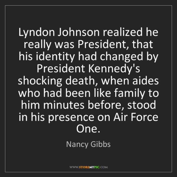 Nancy Gibbs: Lyndon Johnson realized he really was President, that...