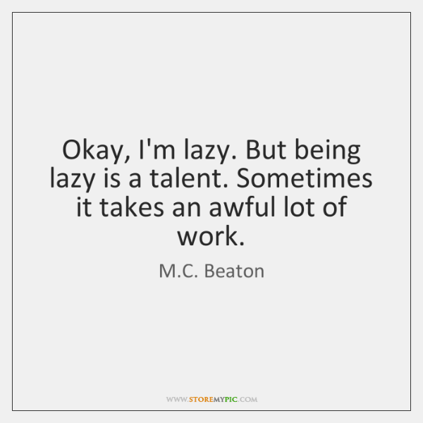 Okay, I'm lazy. But being lazy is a talent. Sometimes it takes ...