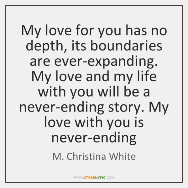 My love for you has no depth, its boundaries are ever-expanding. My ...