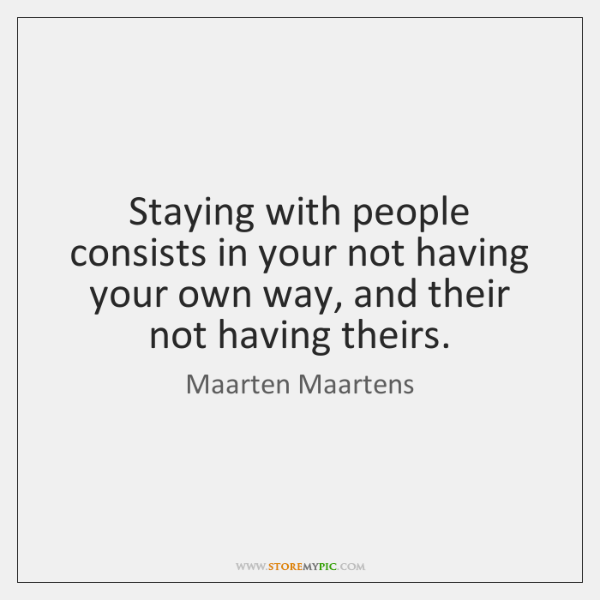 Staying with people consists in your not having your own way, and ...