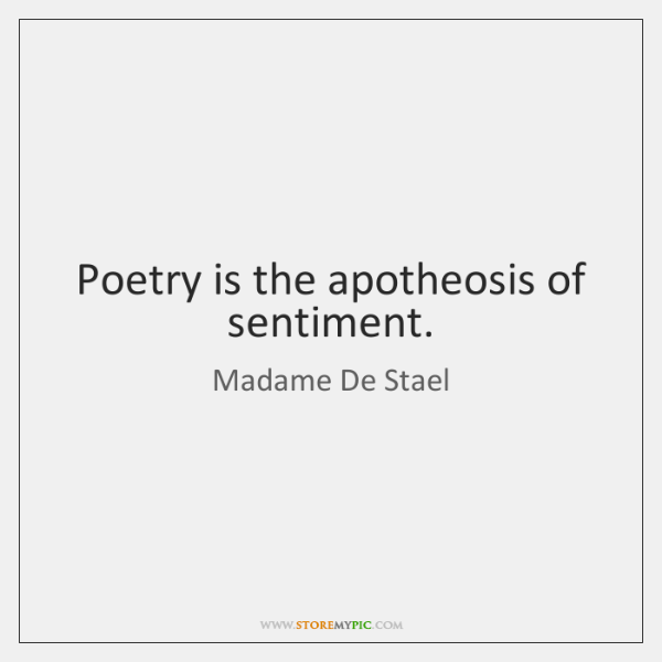 Poetry is the apotheosis of sentiment.