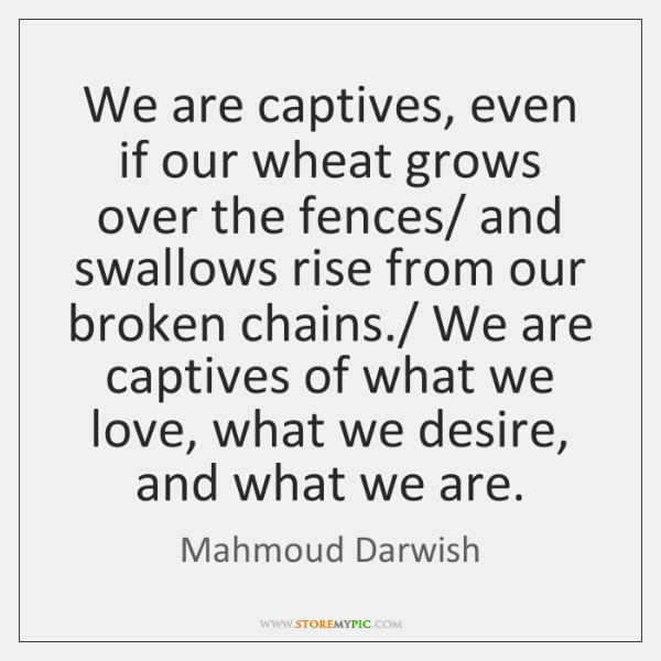 We are captives, even if our wheat grows over the fences/ and ...