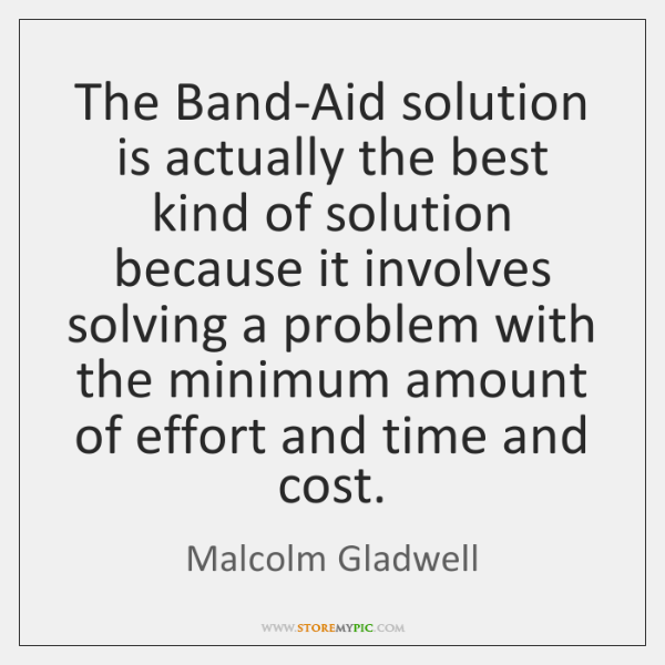 The Band-Aid solution is actually the best kind of solution because it ...