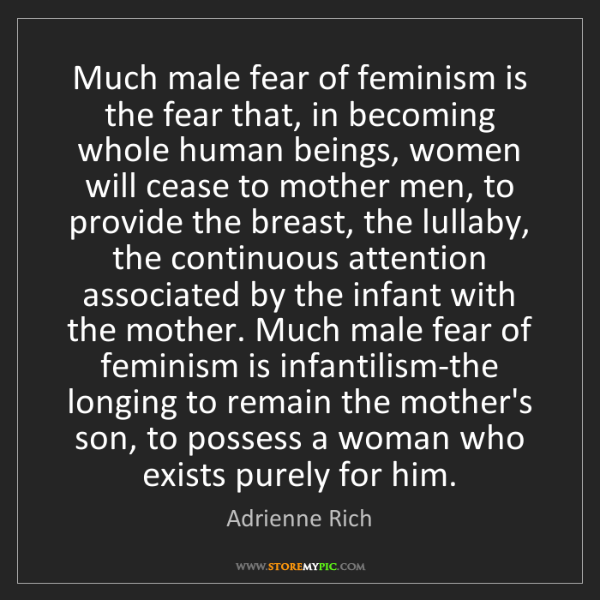 Adrienne Rich: Much male fear of feminism is the fear that, in becoming...