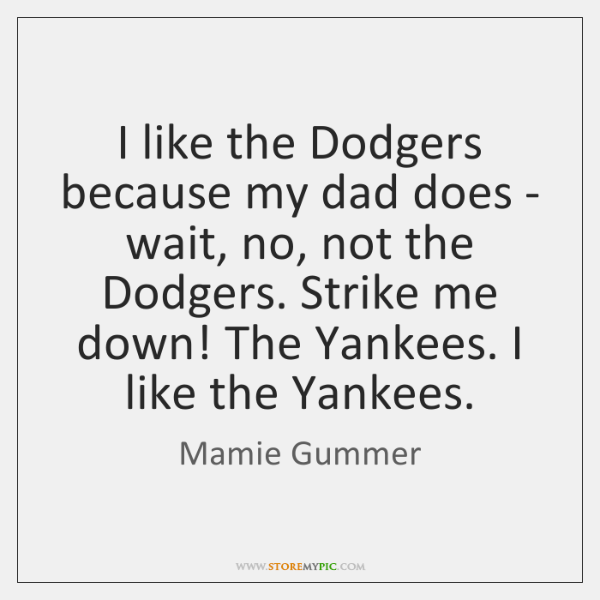 I like the Dodgers because my dad does - wait, no, not ...