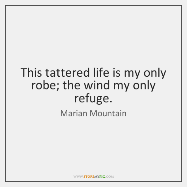 This tattered life is my only robe; the wind my only refuge.